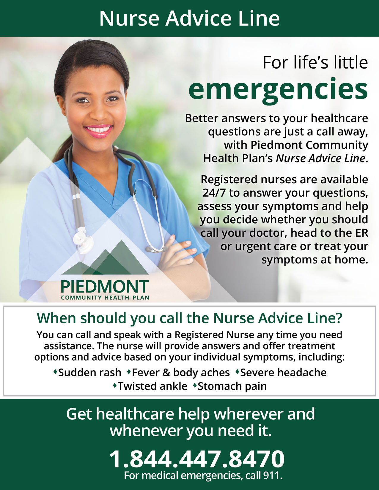 "Picture of a woman nurse and Piedmont Community Health Plan's logo. 2019 Nurse Advice Line: Content says ""For life's little emergencies. Better answers to your healthcare questions are just a call away, with Piedmont Community Health Plan's Nurse Advice Line. Registered nurses are available 24/7 to answer your questions, assess your symptoms and help you decide whether you should call your doctor, head to the ER or urgent care or treat your symptoms at home. When should you call the Nurse Advice Line? You can call and speak with a registered nurse whenever you need assistance. The nurse will provide answers and offer treatment options and advice based on your individual symptoms, including: sudden rash, fever and body aches, severe headaches, twisted ankles, and stomach pain. Get healthcare help wherever and whenever you need it. 1-844-447-8470. For medical emergencies, call 911."""